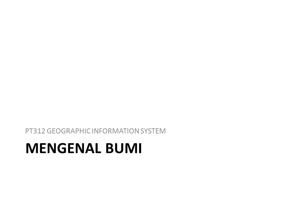 MENGENAL BUMI PT312 GEOGRAPHIC INFORMATION SYSTEM