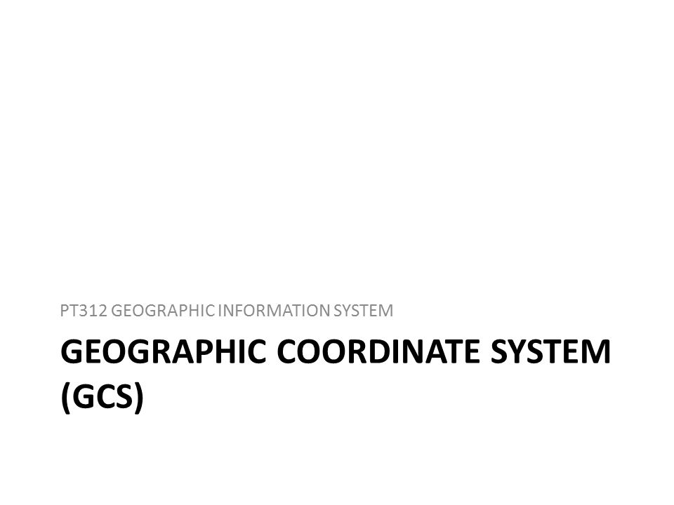 GEOGRAPHIC COORDINATE SYSTEM (GCS) PT312 GEOGRAPHIC INFORMATION SYSTEM