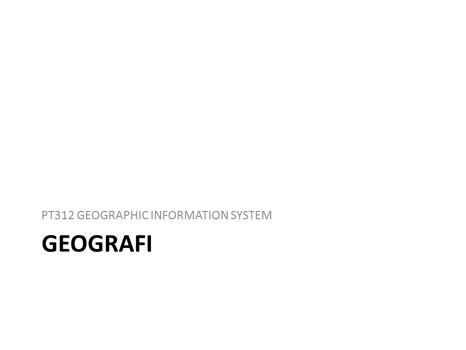 GEOGRAFI PT312 GEOGRAPHIC INFORMATION SYSTEM