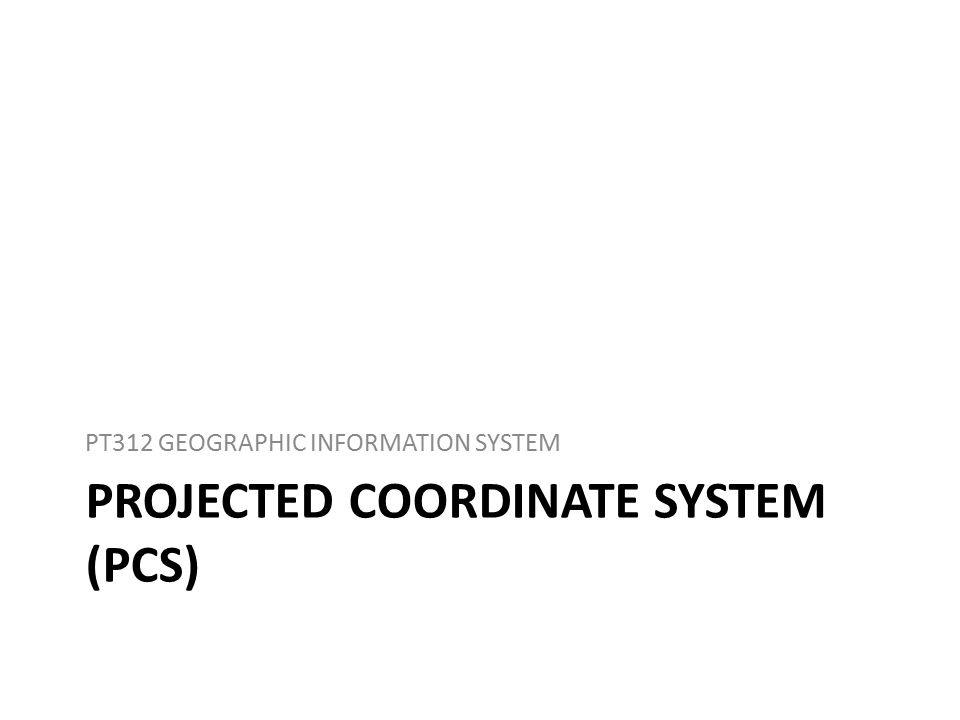 PROJECTED COORDINATE SYSTEM (PCS) PT312 GEOGRAPHIC INFORMATION SYSTEM