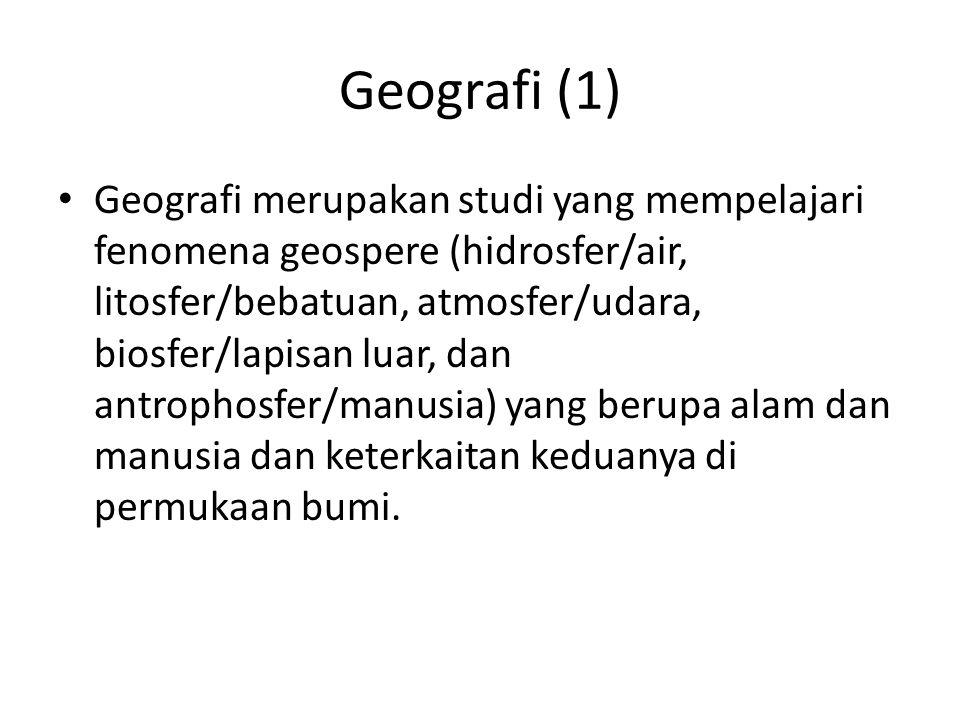 Geografi (1) Geografi merupakan studi yang mempelajari fenomena geospere (hidrosfer/air, litosfer/bebatuan, atmosfer/udara, biosfer/lapisan luar, dan