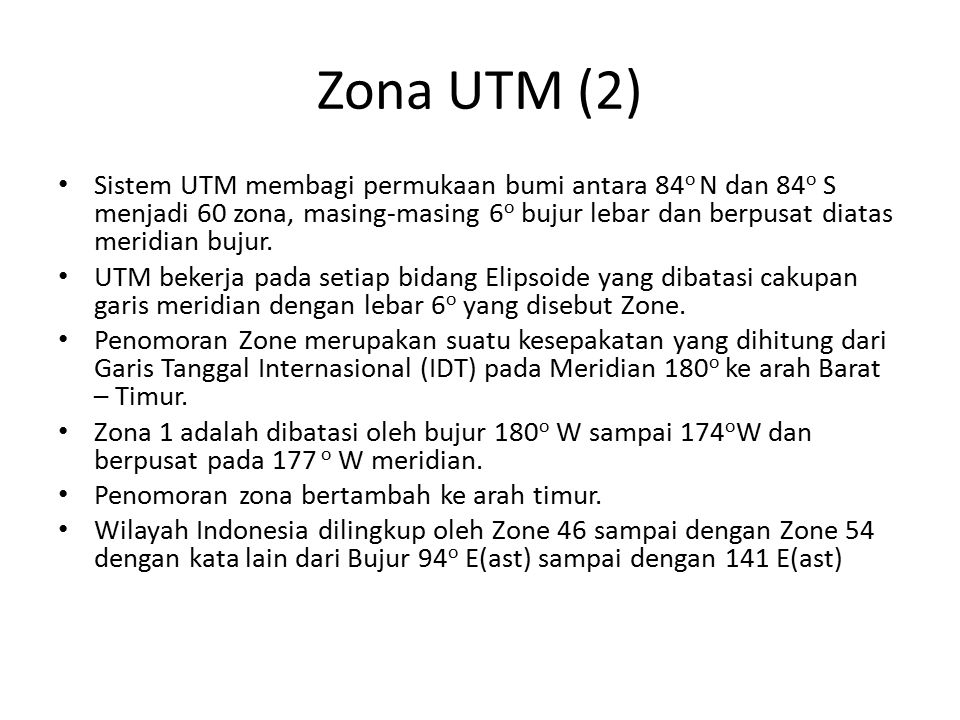 Zona UTM (2) Sistem UTM membagi permukaan bumi antara 84 o N dan 84 o S menjadi 60 zona, masing-masing 6 o bujur lebar dan berpusat diatas meridian bu