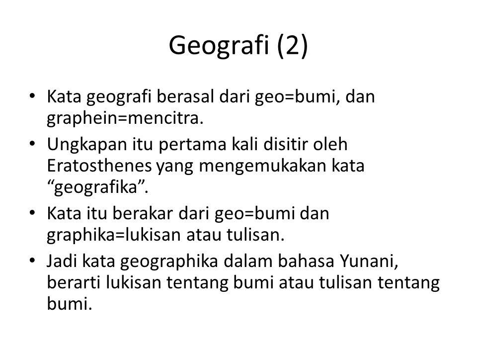 """Geografi (2) Kata geografi berasal dari geo=bumi, dan graphein=mencitra. Ungkapan itu pertama kali disitir oleh Eratosthenes yang mengemukakan kata """"g"""