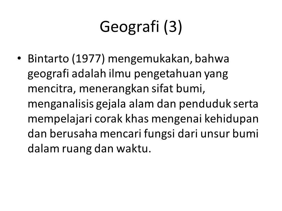 Geografi (3) Bintarto (1977) mengemukakan, bahwa geografi adalah ilmu pengetahuan yang mencitra, menerangkan sifat bumi, menganalisis gejala alam dan