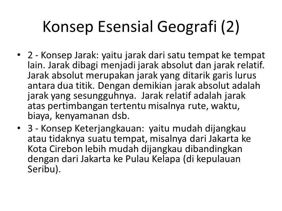 Konsep Esensial Geografi (2) 2 - Konsep Jarak: yaitu jarak dari satu tempat ke tempat lain. Jarak dibagi menjadi jarak absolut dan jarak relatif. Jara