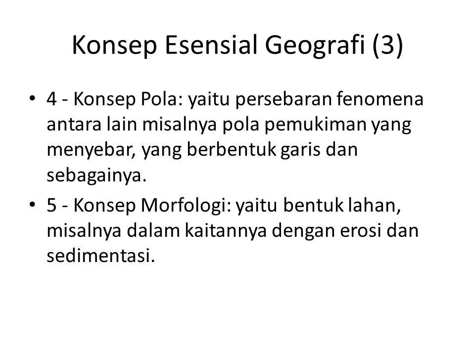 Konsep Esensial Geografi (3) 4 - Konsep Pola: yaitu persebaran fenomena antara lain misalnya pola pemukiman yang menyebar, yang berbentuk garis dan se