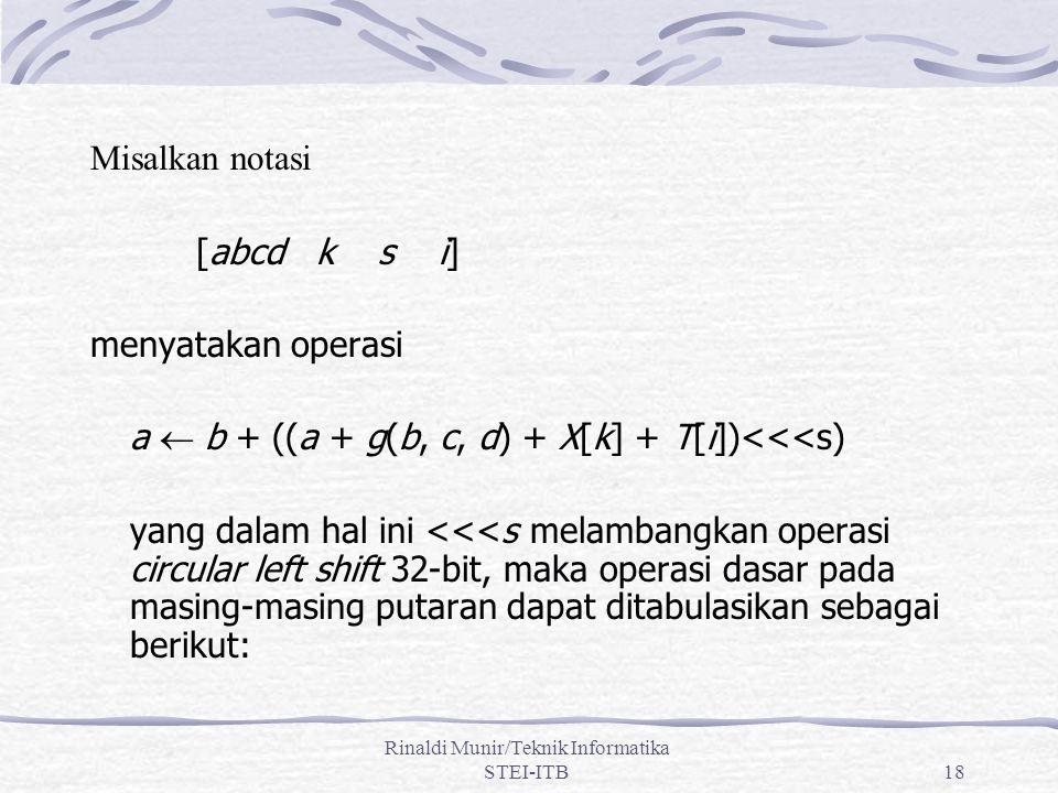 Rinaldi Munir/Teknik Informatika STEI-ITB18 Misalkan notasi [abcd k s i] menyatakan operasi a  b + ((a + g(b, c, d) + X[k] + T[i])<<<s) yang dalam hal ini <<<s melambangkan operasi circular left shift 32-bit, maka operasi dasar pada masing-masing putaran dapat ditabulasikan sebagai berikut: