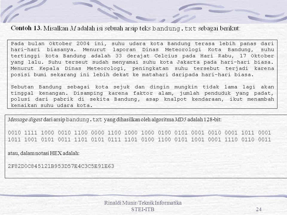 Rinaldi Munir/Teknik Informatika STEI-ITB24 Message digest dari arsip bandung.txt yang dihasilkan oleh algoritma MD5 adalah 128-bit: 0010 1111 1000 0010 1100 0000 1100 1000 1000 0100 0101 0001 0010 0001 1011 0001 1011 1001 0101 0011 1101 0101 0111 1101 0100 1100 0101 1001 0001 1110 0110 0011 atau, dalam notasi HEX adalah: 2F82D0C845121B953D57E4C3C5E91E63