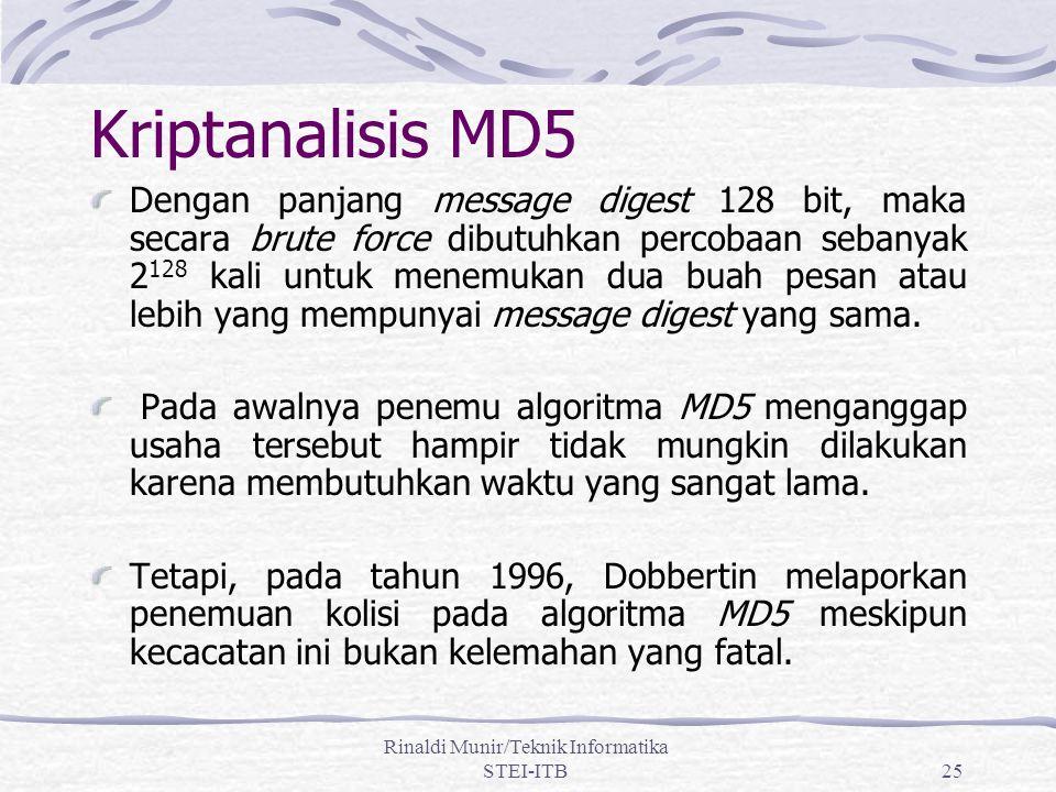 Rinaldi Munir/Teknik Informatika STEI-ITB25 Kriptanalisis MD5 Dengan panjang message digest 128 bit, maka secara brute force dibutuhkan percobaan sebanyak 2 128 kali untuk menemukan dua buah pesan atau lebih yang mempunyai message digest yang sama.