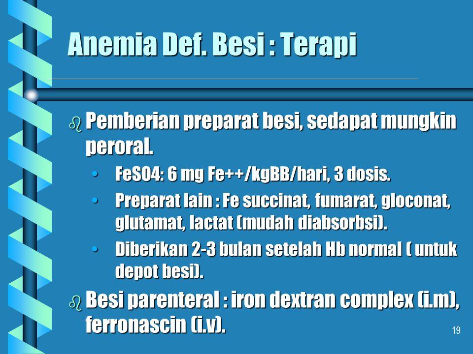 19 Anemia Def. Besi : Terapi b Pemberian preparat besi, sedapat mungkin peroral. FeSO4: 6 mg Fe++/kgBB/hari, 3 dosis.FeSO4: 6 mg Fe++/kgBB/hari, 3 dos