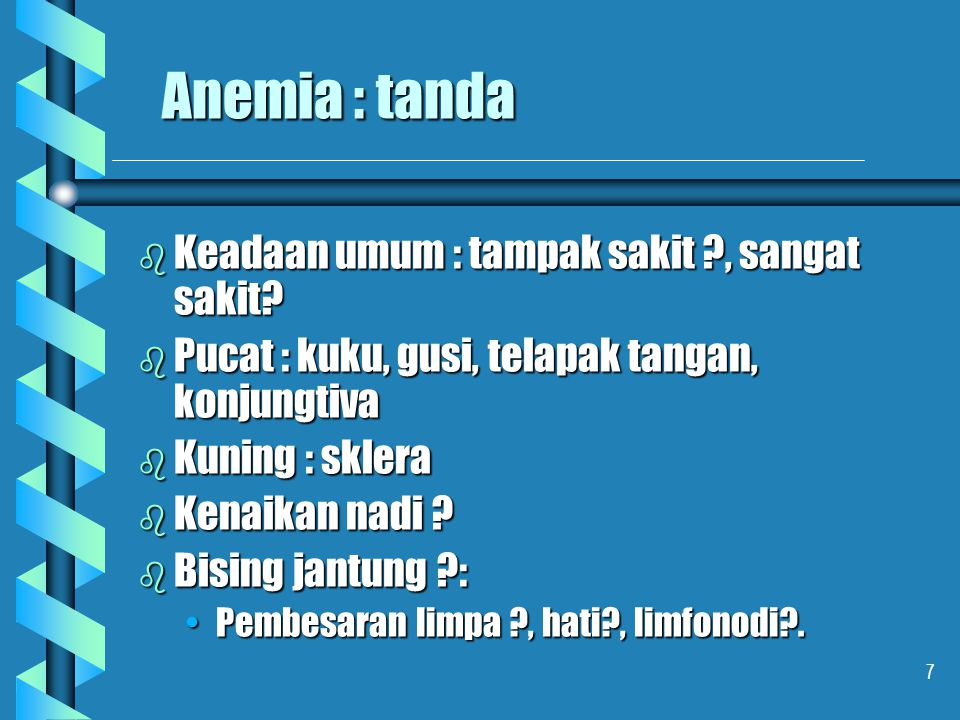 7 Anemia : tanda b Keadaan umum : tampak sakit ?, sangat sakit? b Pucat : kuku, gusi, telapak tangan, konjungtiva b Kuning : sklera b Kenaikan nadi ?