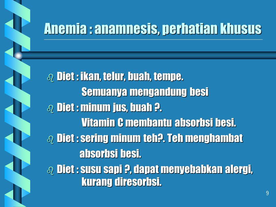 9 Anemia : anamnesis, perhatian khusus b Diet : ikan, telur, buah, tempe. Semuanya mengandung besi Semuanya mengandung besi b Diet : minum jus, buah ?
