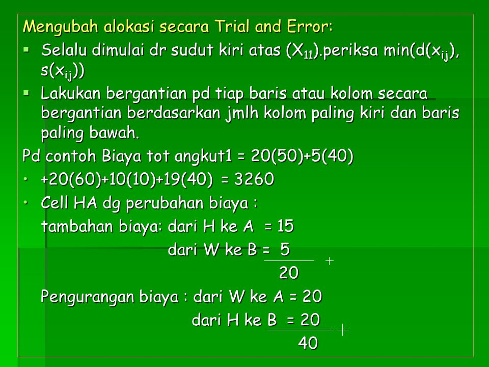 Mengubah alokasi secara Trial and Error:  Selalu dimulai dr sudut kiri atas (X 11 ).periksa min(d(x ij ), s(x ij ))  Lakukan bergantian pd tiap bari