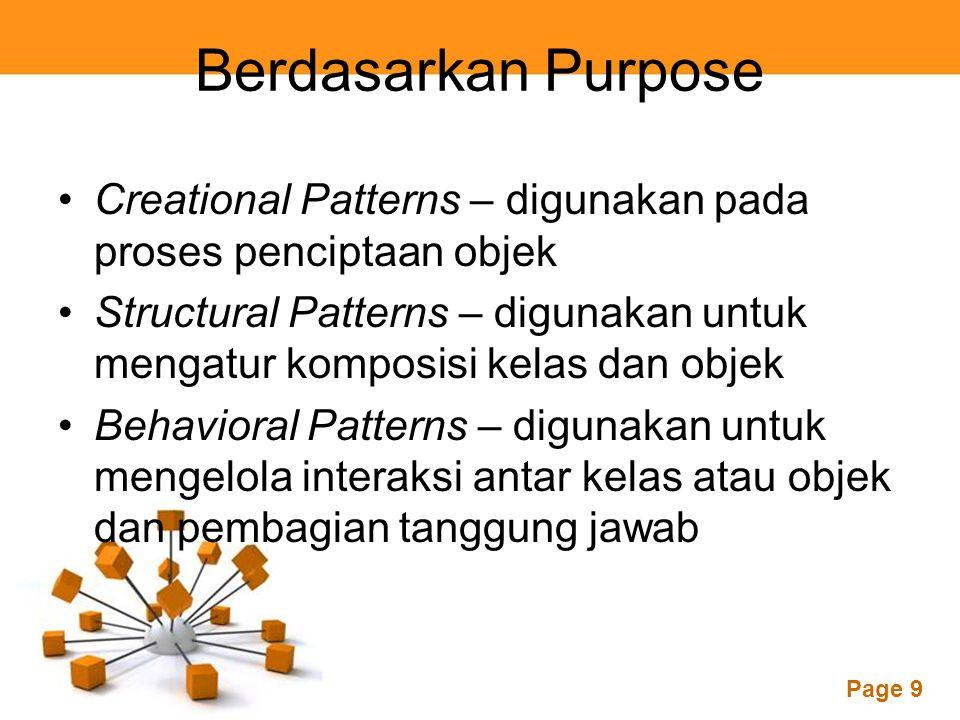Page 9 Berdasarkan Purpose Creational Patterns – digunakan pada proses penciptaan objek Structural Patterns – digunakan untuk mengatur komposisi kelas