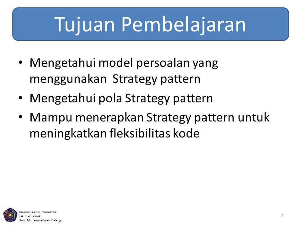 Jurusan Teknik Informatika Fakultas Teknik Univ. Muhammadiyah Malang Tujuan Pembelajaran 2 Mengetahui model persoalan yang menggunakan Strategy patter