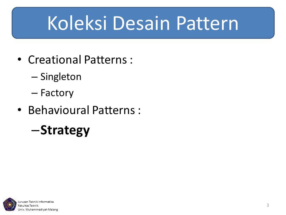 Jurusan Teknik Informatika Fakultas Teknik Univ. Muhammadiyah Malang Koleksi Desain Pattern Creational Patterns : – Singleton – Factory Behavioural Pa