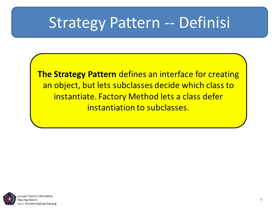 Jurusan Teknik Informatika Fakultas Teknik Univ. Muhammadiyah Malang 9 The Strategy Pattern defines an interface for creating an object, but lets subc