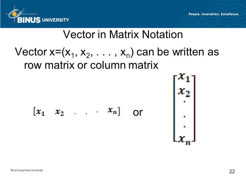 Vector in Matrix Notation Vector x=(x 1, x 2,..., x n ) can be written as row matrix or column matrix or Bina Nusantara University 22