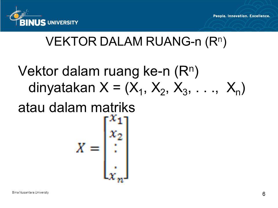 VEKTOR DALAM RUANG-n (R n ) Vektor dalam ruang ke-n (R n ) dinyatakan X = (X 1, X 2, X 3,..., X n ) atau dalam matriks Bina Nusantara University 6