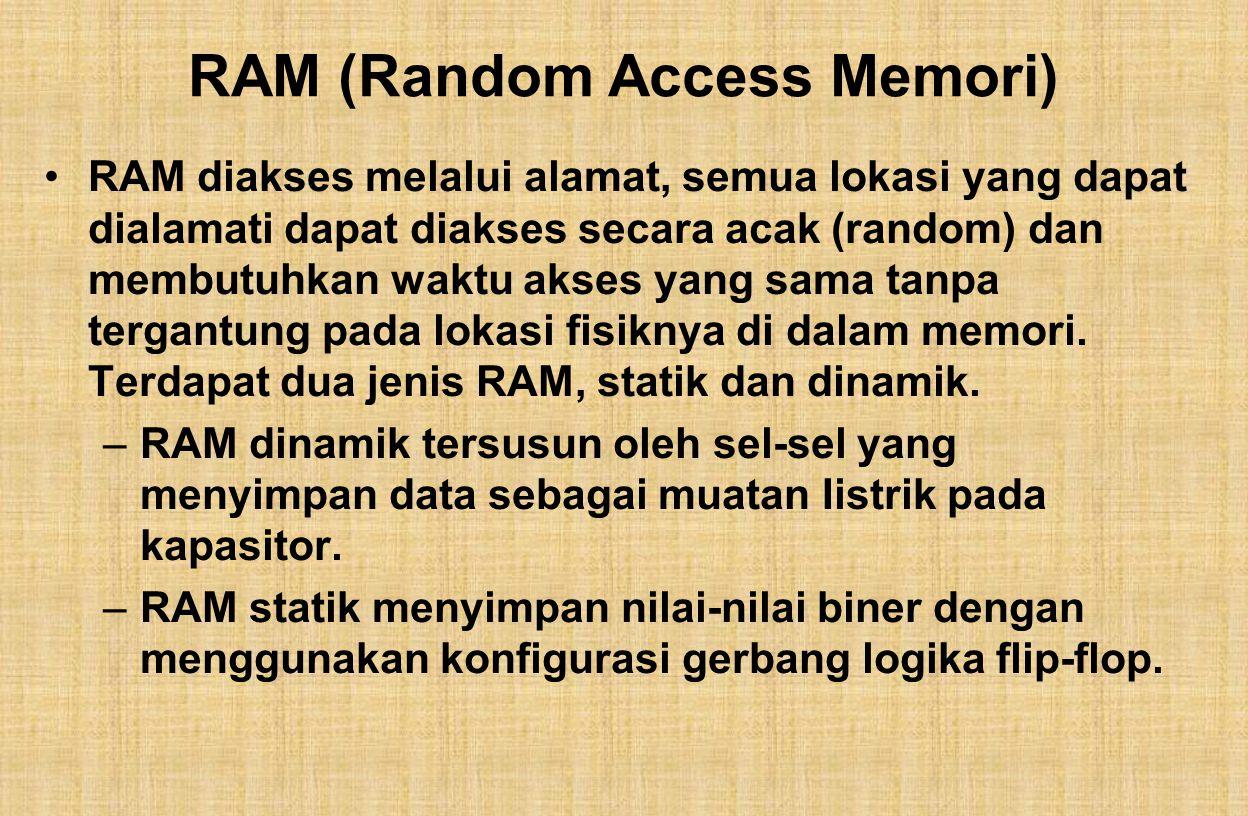 RAM (Random Access Memori) RAM diakses melalui alamat, semua lokasi yang dapat dialamati dapat diakses secara acak (random) dan membutuhkan waktu akses yang sama tanpa tergantung pada lokasi fisiknya di dalam memori.