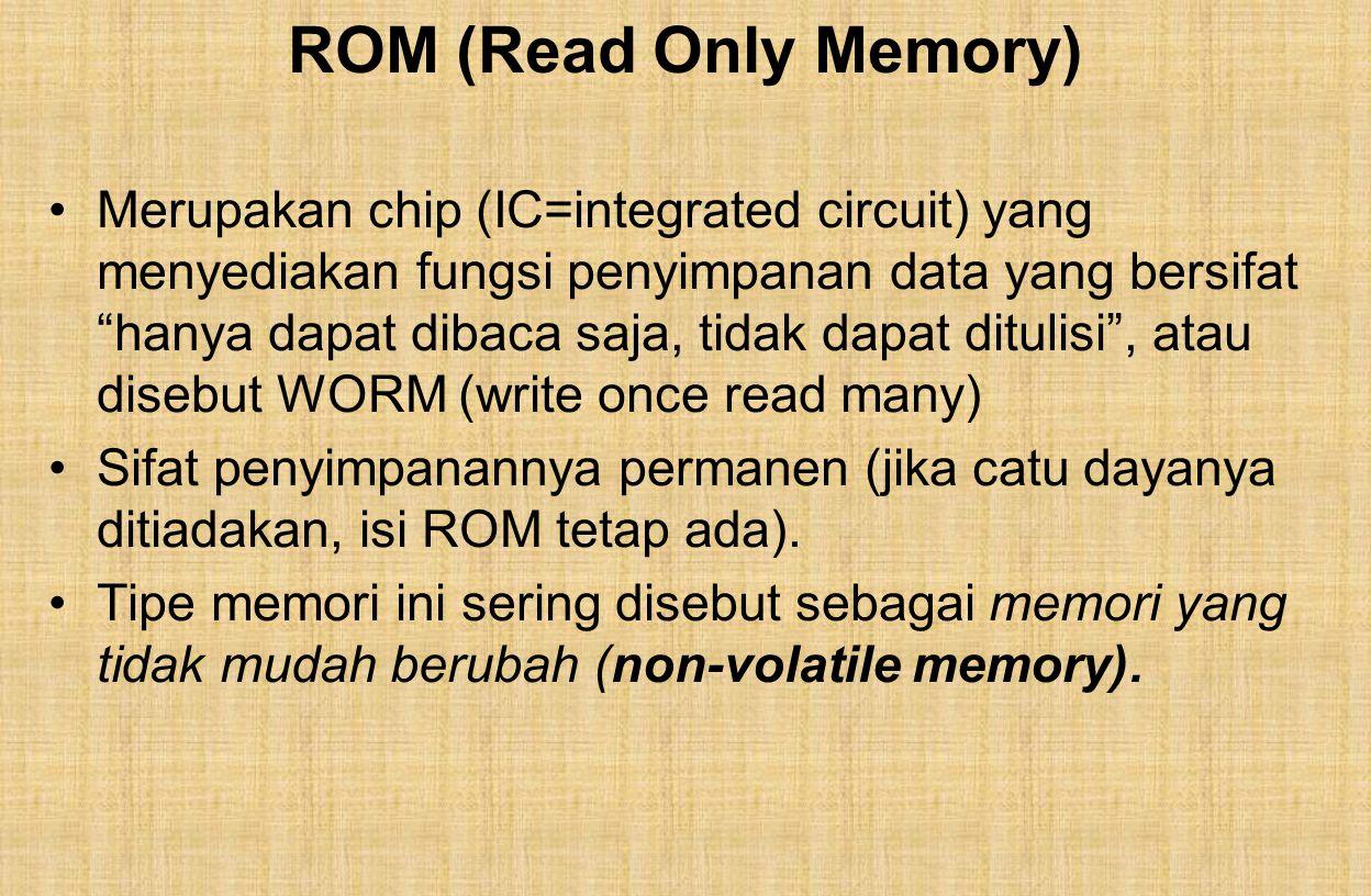 ROM (Read Only Memory) Merupakan chip (IC=integrated circuit) yang menyediakan fungsi penyimpanan data yang bersifat hanya dapat dibaca saja, tidak dapat ditulisi , atau disebut WORM (write once read many) Sifat penyimpanannya permanen (jika catu dayanya ditiadakan, isi ROM tetap ada).