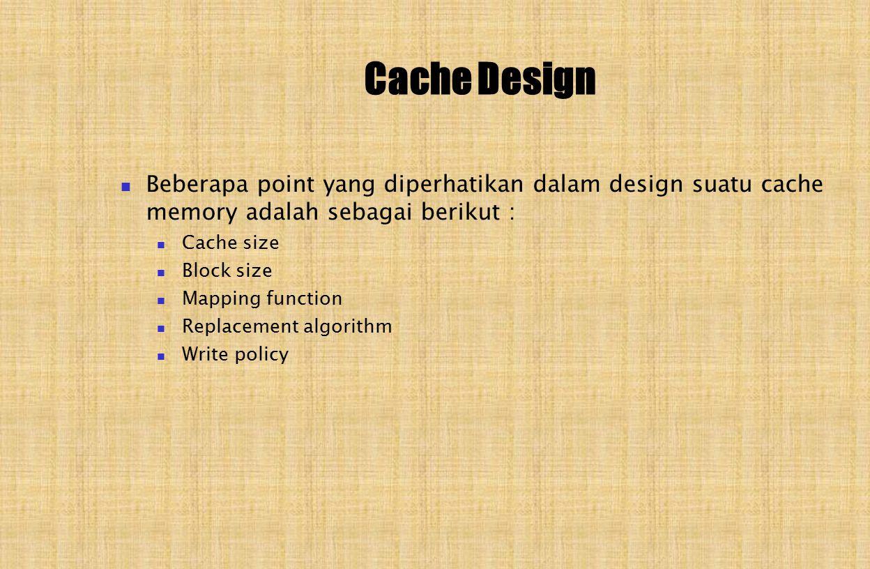 Cache Design Beberapa point yang diperhatikan dalam design suatu cache memory adalah sebagai berikut : Cache size Block size Mapping function Replacement algorithm Write policy