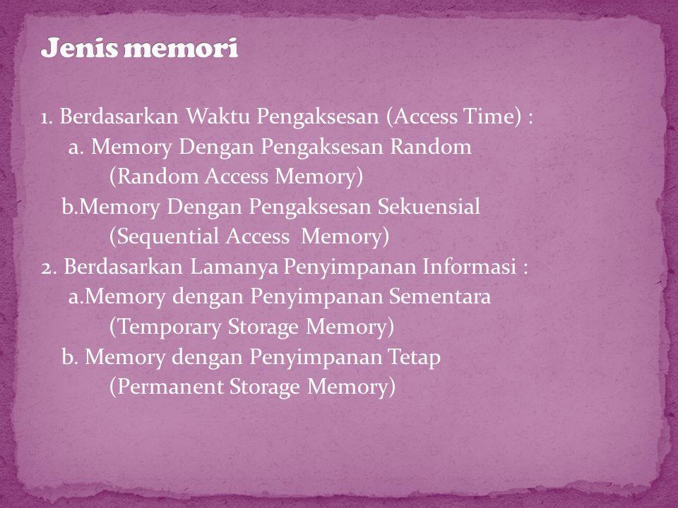 1. Berdasarkan Waktu Pengaksesan (Access Time) : a. Memory Dengan Pengaksesan Random (Random Access Memory) b.Memory Dengan Pengaksesan Sekuensial (Se