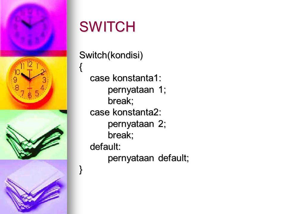 SWITCH Switch(kondisi){ case konstanta1: pernyataan 1; break; case konstanta2: pernyataan 2; break;default: pernyataan default; }