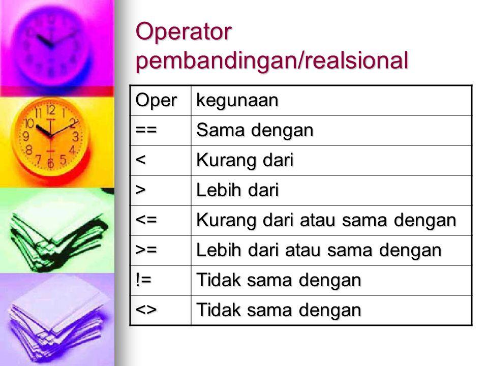 Operator pembandingan/realsional Operkegunaan == Sama dengan < Kurang dari > Lebih dari <= Kurang dari atau sama dengan >= Lebih dari atau sama dengan != Tidak sama dengan <>