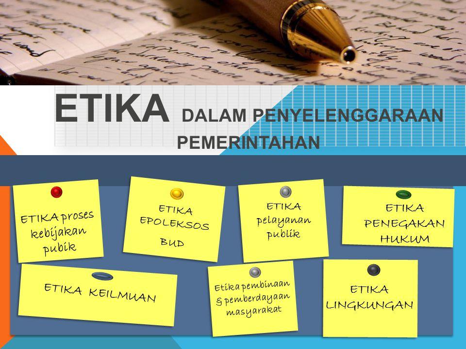 ETIKA DALAM PENYELENGGARAAN PEMERINTAHAN ETIKA proses kebijakan pubik ETIKA pelayanan publik ETIKA EPOLEKSOS BUD ETIKA PENEGAKAN HUKUM ETIKA KEILMUAN