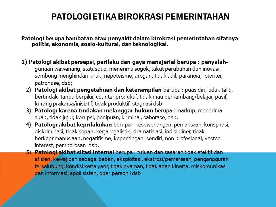 PATOLOGI ETIKA BIROKRASI PEMERINTAHAN Patologi berupa hambatan atau penyakit dalam birokrasi pemerintahan sifatnya politis, ekonomis, sosio-kultural,