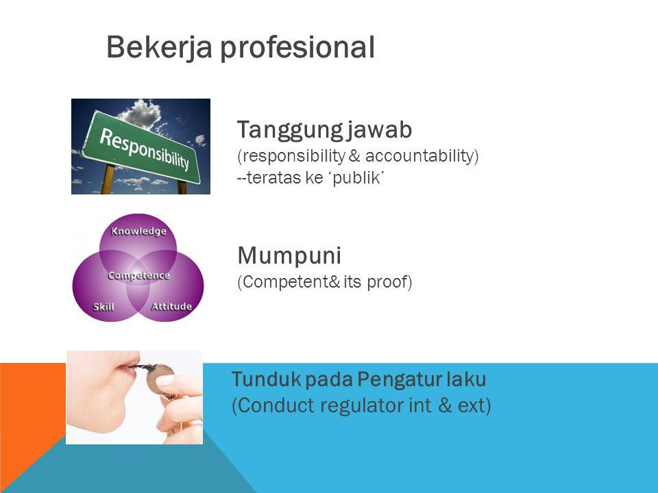 Bekerja profesional Tanggung jawab (responsibility & accountability) --teratas ke 'publik' Mumpuni (Competent& its proof) Tunduk pada Pengatur laku (C