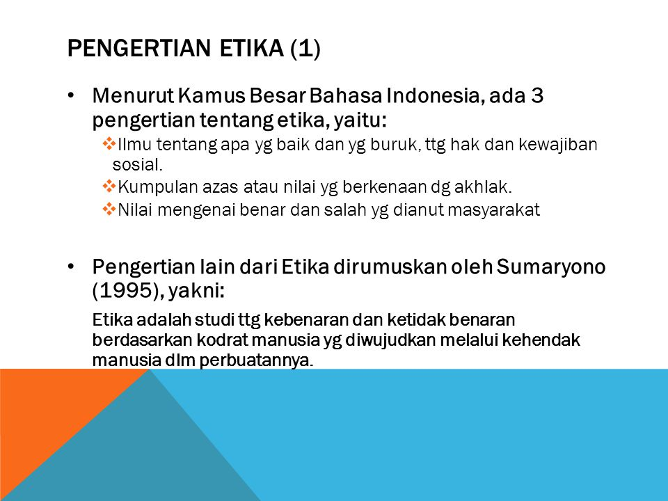 PENGERTIAN ETIKA (2) Ketentuan dan norma kehidupan yang berlaku dalam suatu organisasi/ kelompok masyarakat ETIKA Publik Berkaitan dengan perilaku manusia, memberikan prinsip dalam berperilaku, sistem nilai manusia