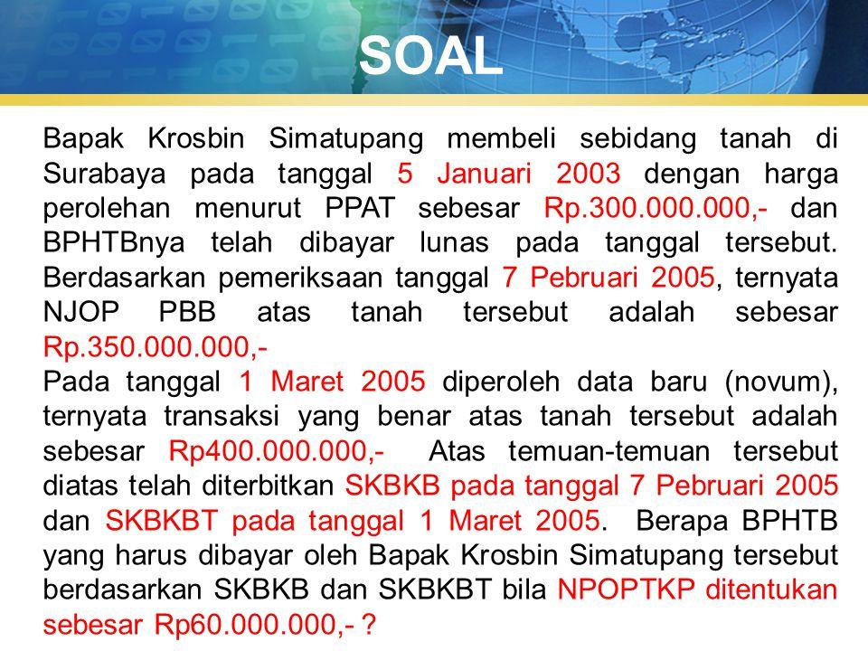 SOAL Bapak Krosbin Simatupang membeli sebidang tanah di Surabaya pada tanggal 5 Januari 2003 dengan harga perolehan menurut PPAT sebesar Rp.300.000.00