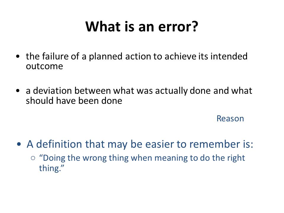 What is an error? the failure of a planned action to achieve its intended outcome a deviation between what was actually done and what should have been