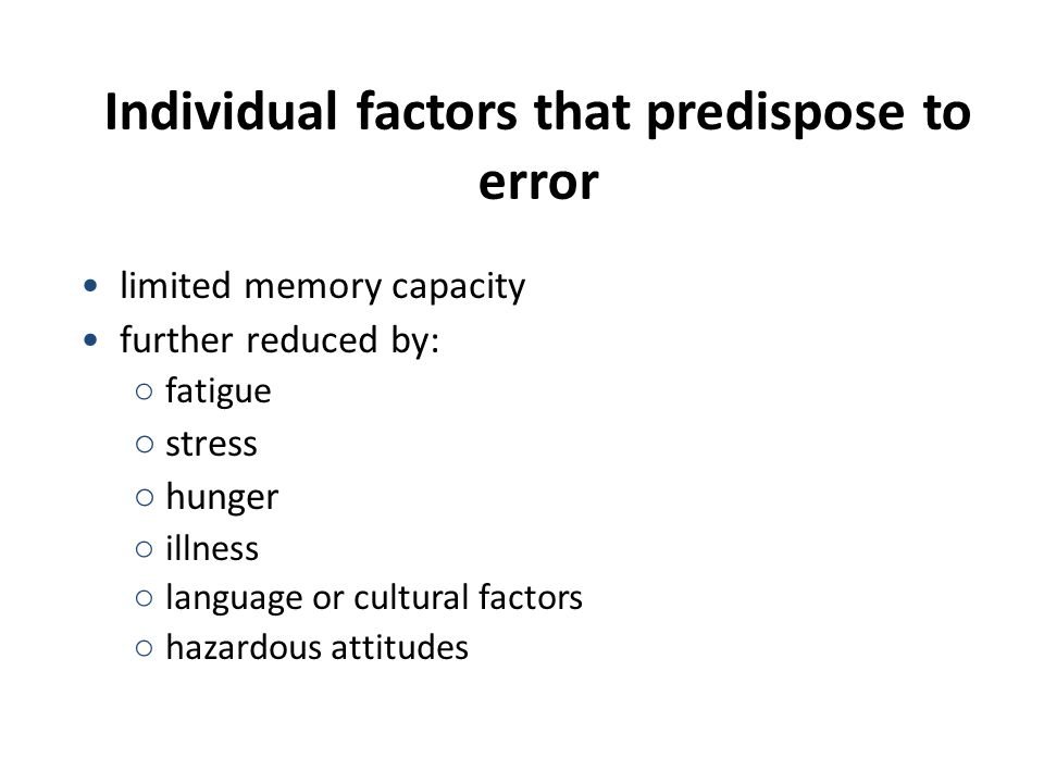 Individual factors that predispose to error limited memory capacity further reduced by: ○ fatigue ○ stress ○ hunger ○ illness ○ language or cultural factors ○ hazardous attitudes