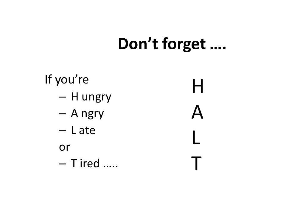 Don't forget …. If you're – H ungry – A ngry – L ate or – T ired ….. HALTHALT