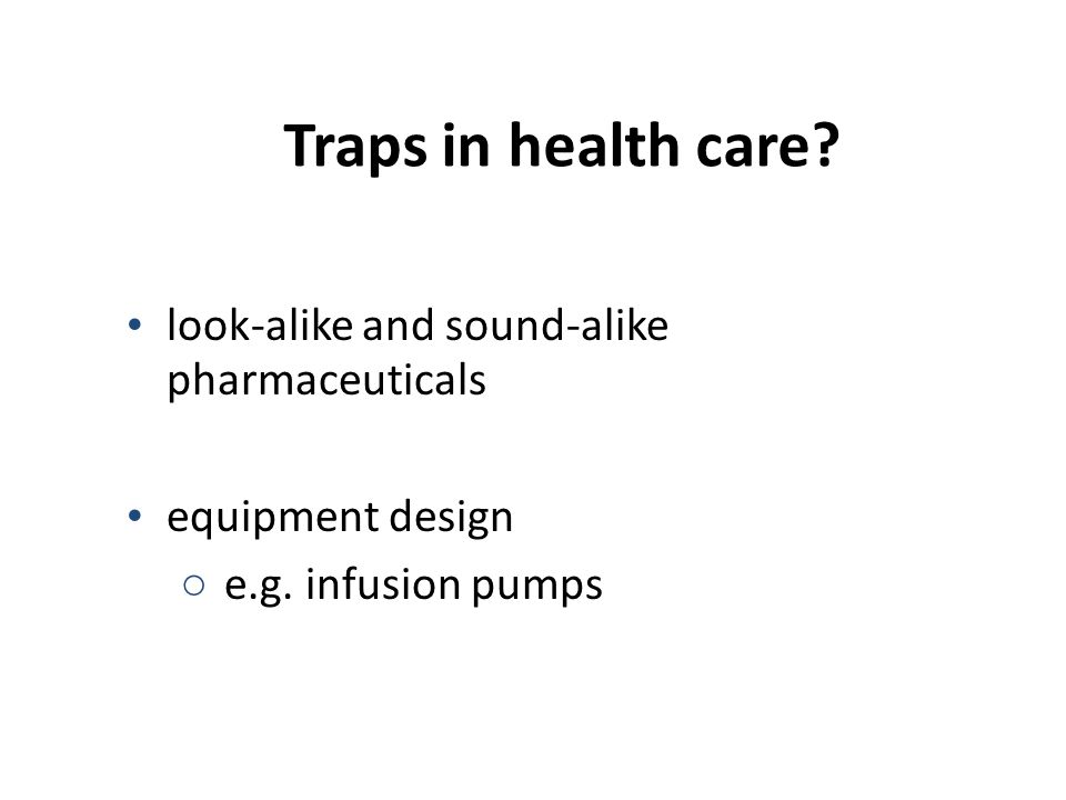 Traps in health care? look-alike and sound-alike pharmaceuticals equipment design ○ e.g. infusion pumps