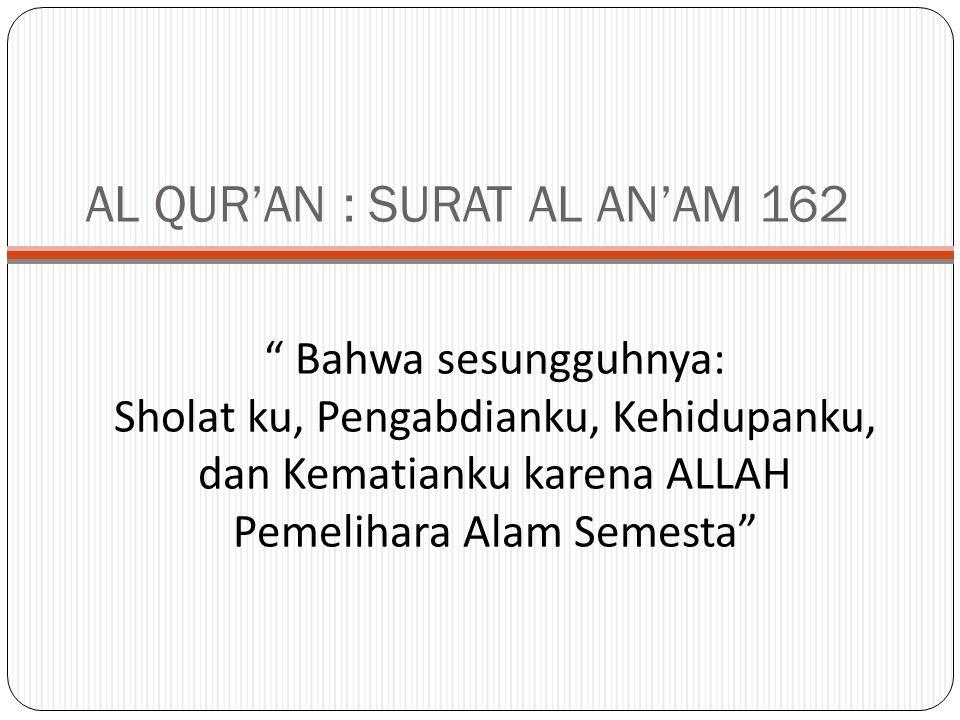 Bahwa sesungguhnya: Sholat ku, Pengabdianku, Kehidupanku, dan Kematianku karena ALLAH Pemelihara Alam Semesta AL QUR'AN : SURAT AL AN'AM 162
