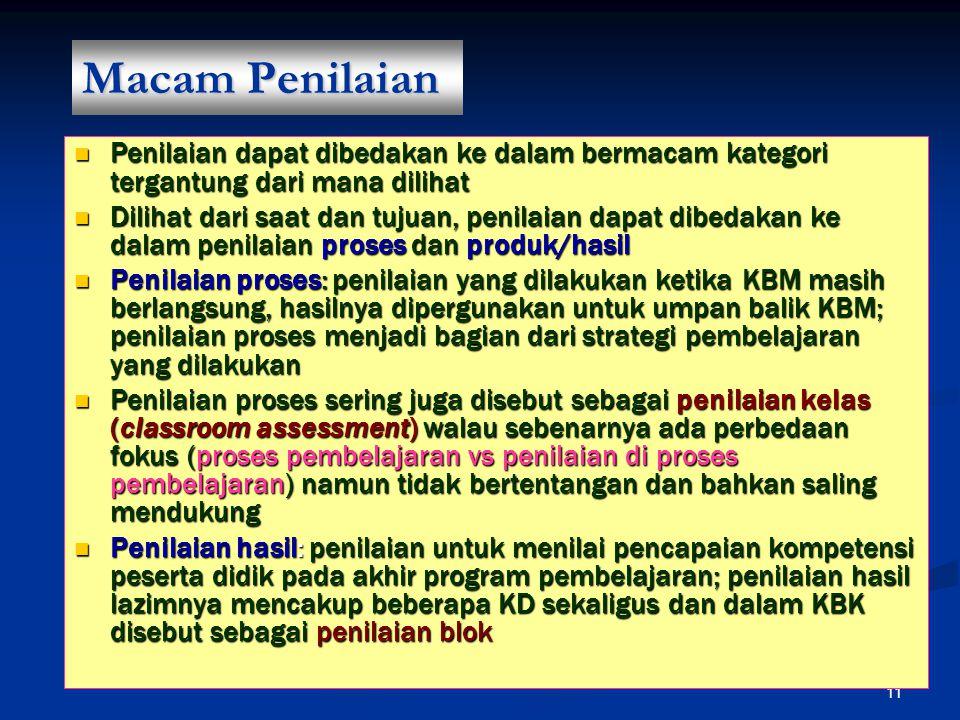 11 Macam Penilaian Penilaian dapat dibedakan ke dalam bermacam kategori tergantung dari mana dilihat Penilaian dapat dibedakan ke dalam bermacam kategori tergantung dari mana dilihat Dilihat dari saat dan tujuan, penilaian dapat dibedakan ke dalam penilaian proses dan produk/hasil Dilihat dari saat dan tujuan, penilaian dapat dibedakan ke dalam penilaian proses dan produk/hasil Penilaian proses: penilaian yang dilakukan ketika KBM masih berlangsung, hasilnya dipergunakan untuk umpan balik KBM; penilaian proses menjadi bagian dari strategi pembelajaran yang dilakukan Penilaian proses: penilaian yang dilakukan ketika KBM masih berlangsung, hasilnya dipergunakan untuk umpan balik KBM; penilaian proses menjadi bagian dari strategi pembelajaran yang dilakukan Penilaian proses sering juga disebut sebagai penilaian kelas (classroom assessment) walau sebenarnya ada perbedaan fokus (proses pembelajaran vs penilaian di proses pembelajaran) namun tidak bertentangan dan bahkan saling mendukung Penilaian proses sering juga disebut sebagai penilaian kelas (classroom assessment) walau sebenarnya ada perbedaan fokus (proses pembelajaran vs penilaian di proses pembelajaran) namun tidak bertentangan dan bahkan saling mendukung Penilaian hasil: penilaian untuk menilai pencapaian kompetensi peserta didik pada akhir program pembelajaran; penilaian hasil lazimnya mencakup beberapa KD sekaligus dan dalam KBK disebut sebagai penilaian blok Penilaian hasil: penilaian untuk menilai pencapaian kompetensi peserta didik pada akhir program pembelajaran; penilaian hasil lazimnya mencakup beberapa KD sekaligus dan dalam KBK disebut sebagai penilaian blok