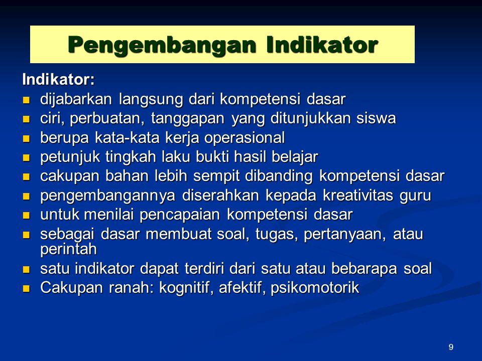 9 Pengembangan Indikator Indikator: dijabarkan langsung dari kompetensi dasar dijabarkan langsung dari kompetensi dasar ciri, perbuatan, tanggapan yan