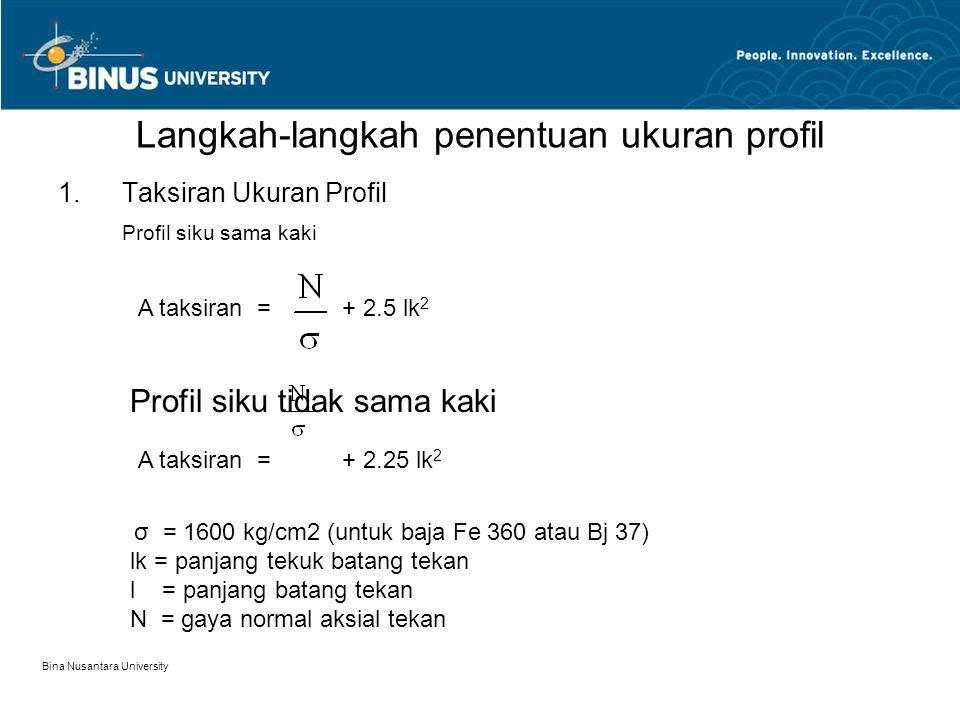 Bina Nusantara University Langkah-langkah penentuan ukuran profil 1.Taksiran Ukuran Profil Profil siku sama kaki A taksiran = + 2.5 lk 2 Profil siku t