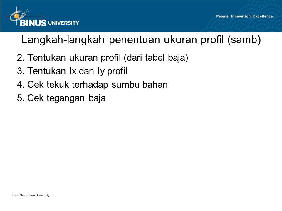 Bina Nusantara University Langkah-langkah penentuan ukuran profil (samb) 2. Tentukan ukuran profil (dari tabel baja) 3. Tentukan Ix dan Iy profil 4. C