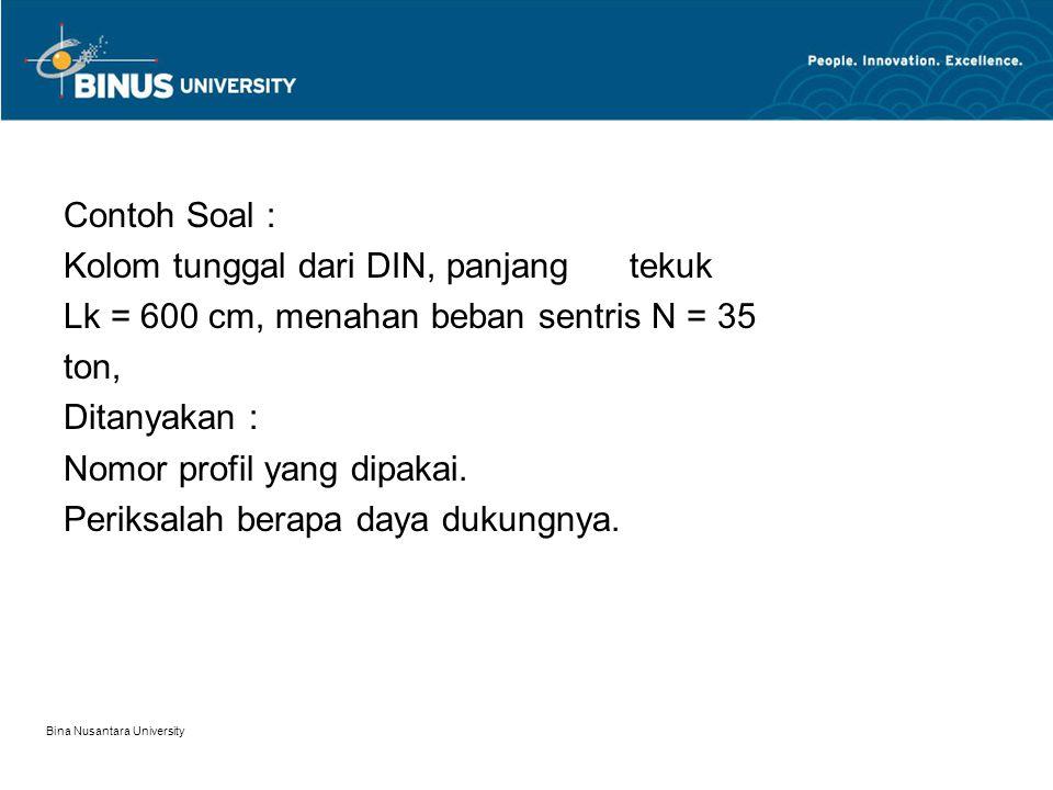 Bina Nusantara University Contoh Soal : Kolom tunggal dari DIN, panjang tekuk Lk = 600 cm, menahan beban sentris N = 35 ton, Ditanyakan : Nomor profil