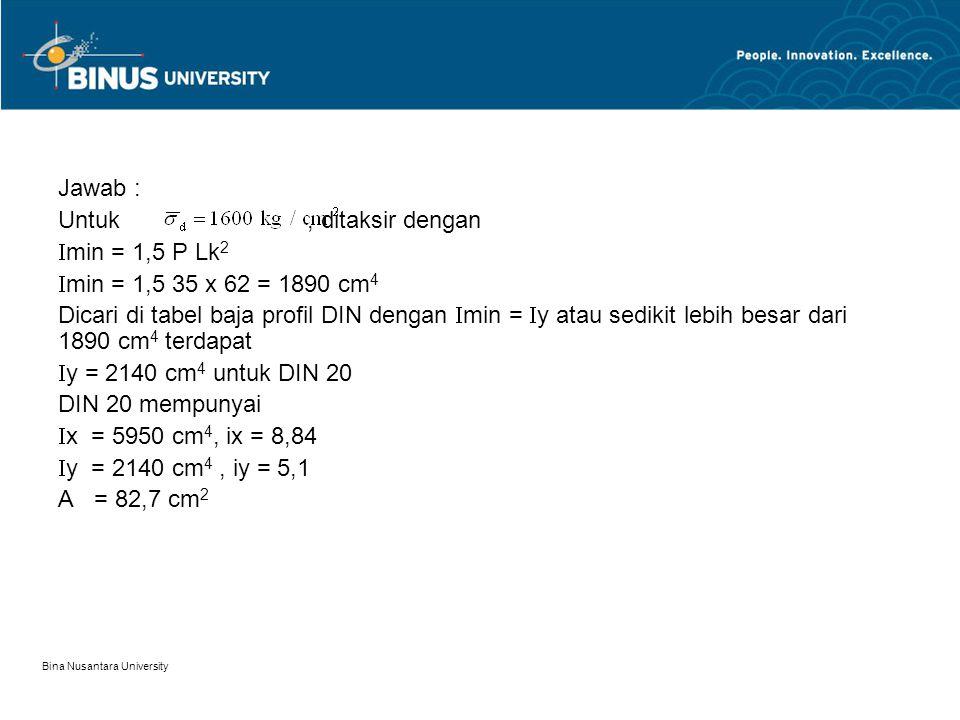 Bina Nusantara University Jawab : Untuk, ditaksir dengan  min = 1,5 P Lk 2  min = 1,5 35 x 62 = 1890 cm 4 Dicari di tabel baja profil DIN dengan  m