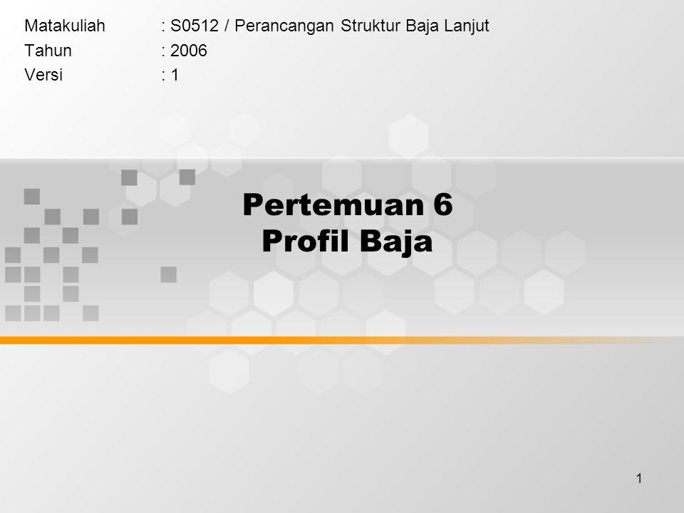 1 Pertemuan 6 Profil Baja Matakuliah: S0512 / Perancangan Struktur Baja Lanjut Tahun: 2006 Versi: 1