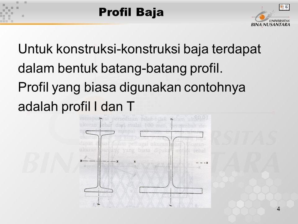 4 Profil Baja Untuk konstruksi-konstruksi baja terdapat dalam bentuk batang-batang profil. Profil yang biasa digunakan contohnya adalah profil I dan T
