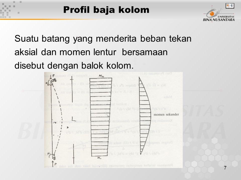 7 Profil baja kolom Suatu batang yang menderita beban tekan aksial dan momen lentur bersamaan disebut dengan balok kolom.
