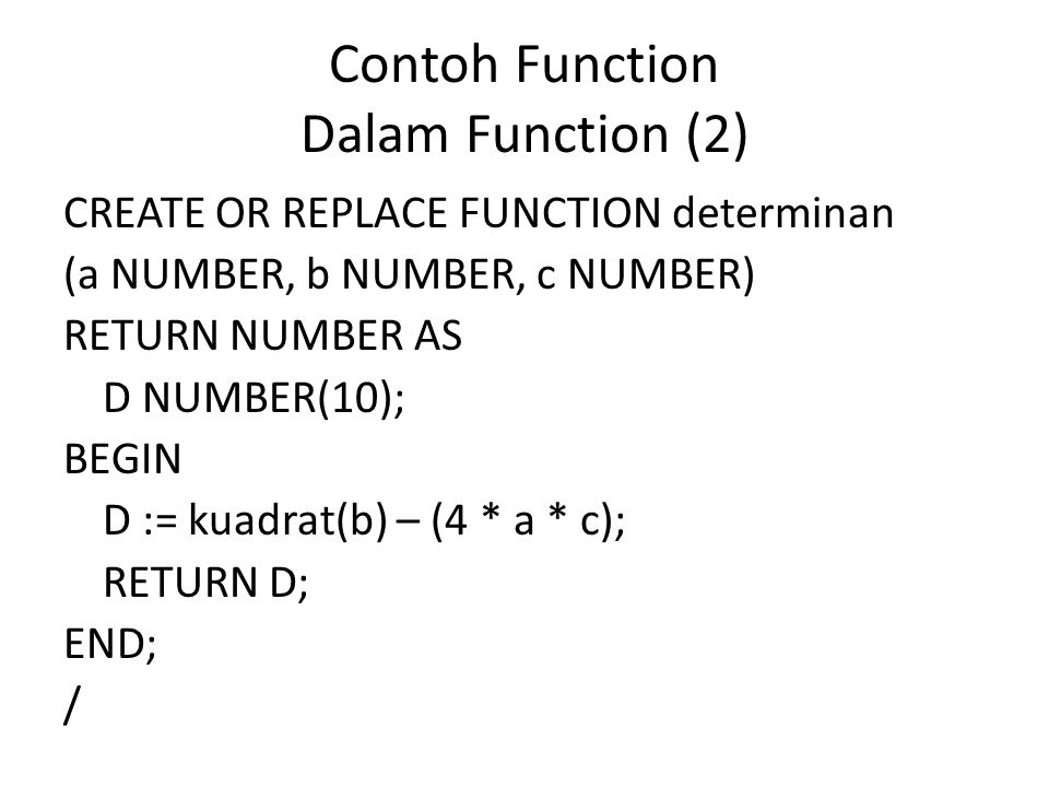 Contoh Function Dalam Function (2) CREATE OR REPLACE FUNCTION determinan (a NUMBER, b NUMBER, c NUMBER) RETURN NUMBER AS D NUMBER(10); BEGIN D := kuad