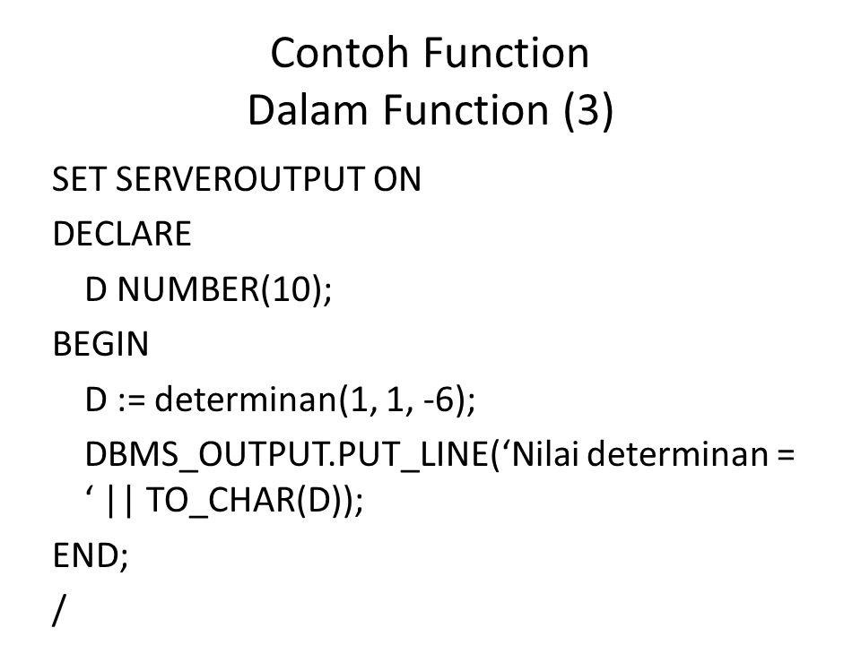 Contoh Function Dalam Function (3) SET SERVEROUTPUT ON DECLARE D NUMBER(10); BEGIN D := determinan(1, 1, -6); DBMS_OUTPUT.PUT_LINE('Nilai determinan = ' || TO_CHAR(D)); END; /